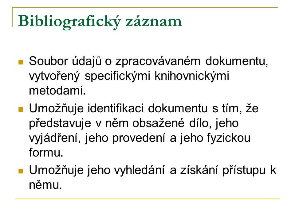 Bibliografický záznam Soubor údajů o zpracovávaném dokumentu, vytvořený specifickými knihovnickými metodami. Umožňuje identifikaci dokumentu s tím, že