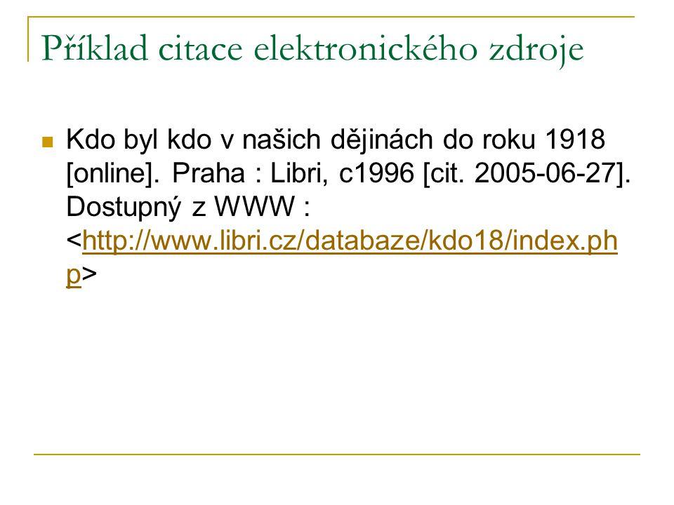 Příklad citace elektronického zdroje Kdo byl kdo v našich dějinách do roku 1918 [online]. Praha : Libri, c1996 [cit. 2005-06-27]. Dostupný z WWW : htt