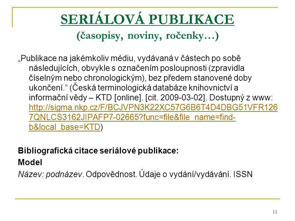 """11 SERIÁLOVÁ PUBLIKACE (časopisy, noviny, ročenky…) """"Publikace na jakémkoliv médiu, vydávaná v částech po sobě následujících, obvykle s označením posloupnosti (zpravidla číselným nebo chronologickým), bez předem stanovené doby ukončení. (Česká terminologická databáze knihovnictví a informační vědy – KTD [online]."""