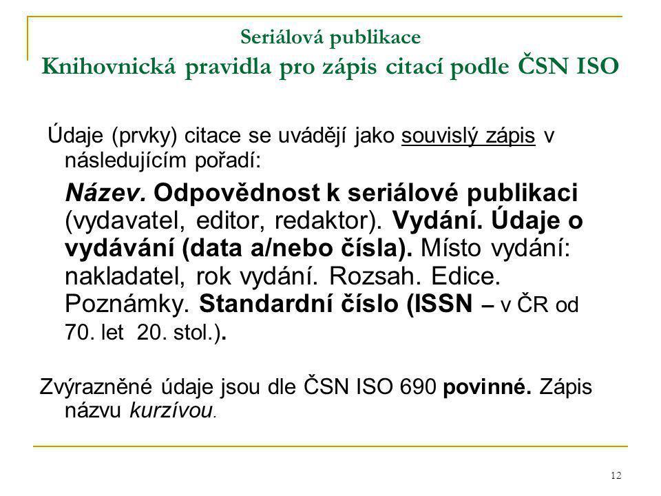 12 Seriálová publikace Knihovnická pravidla pro zápis citací podle ČSN ISO Údaje (prvky) citace se uvádějí jako souvislý zápis v následujícím pořadí: Název.