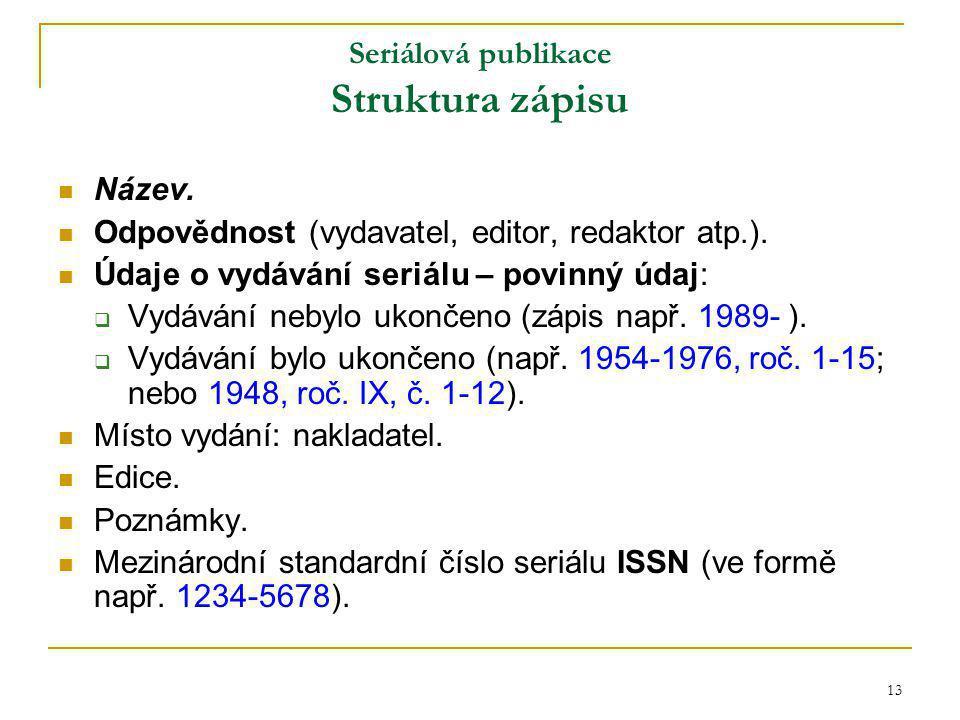13 Seriálová publikace Struktura zápisu Název. Odpovědnost (vydavatel, editor, redaktor atp.).