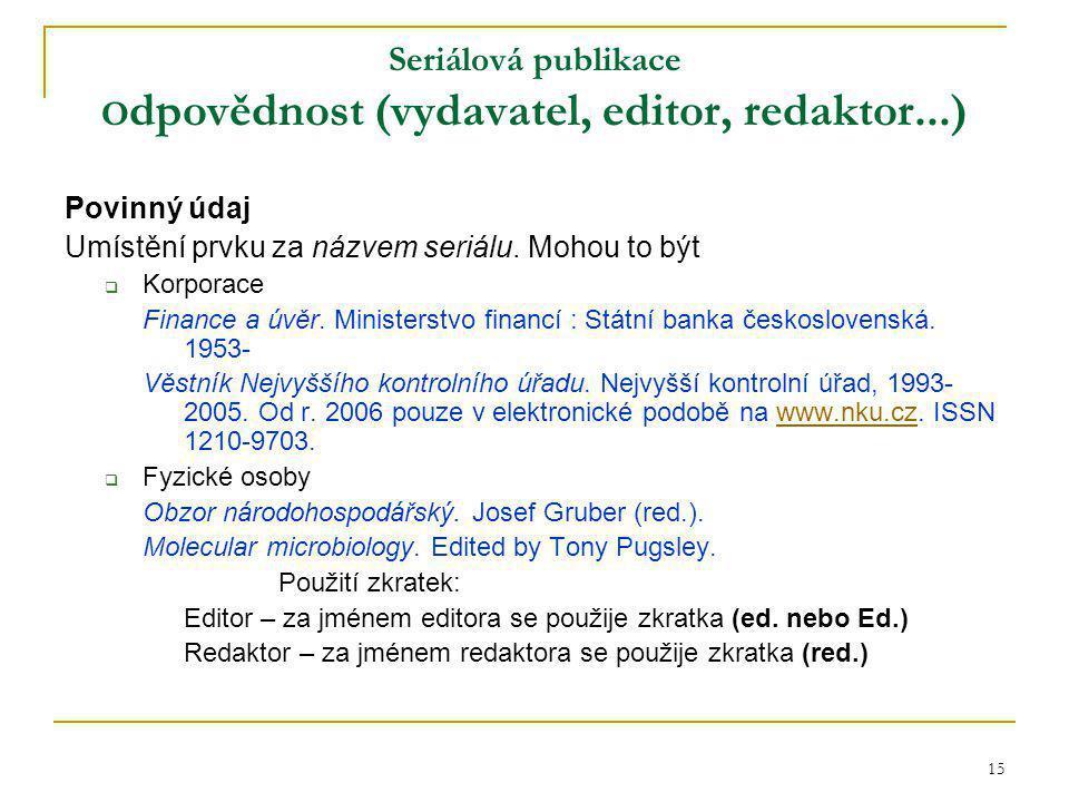 15 Seriálová publikace O dpovědnost (vydavatel, editor, redaktor...) Povinný údaj Umístění prvku za názvem seriálu.