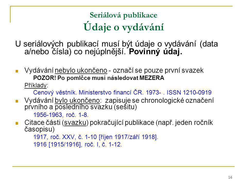 16 Seriálová publikace Údaje o vydávání U seriálových publikací musí být údaje o vydávání (data a/nebo čísla) co nejúplnější.