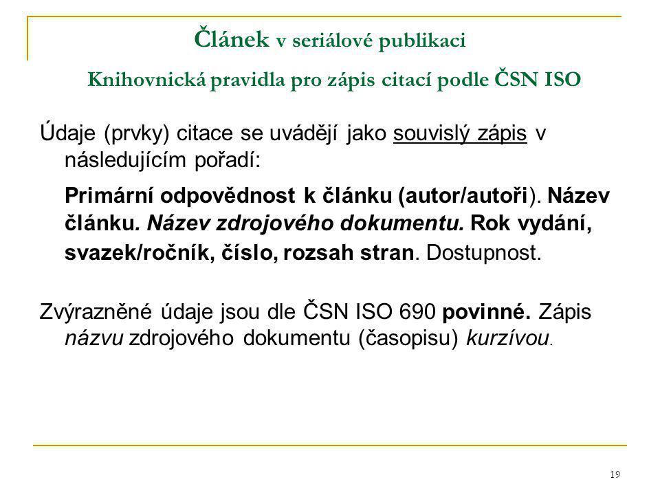 19 Článek v seriálové publikaci Knihovnická pravidla pro zápis citací podle ČSN ISO Údaje (prvky) citace se uvádějí jako souvislý zápis v následujícím pořadí: Primární odpovědnost k článku (autor/autoři).