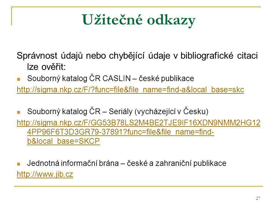 27 Užitečné odkazy Správnost údajů nebo chybějící údaje v bibliografické citaci lze ověřit: Souborný katalog ČR CASLIN – české publikace http://sigma.nkp.cz/F/ func=file&file_name=find-a&local_base=skc Souborný katalog ČR – Seriály (vycházející v Česku) http://sigma.nkp.cz/F/GG53B78LS2M4BE2TJE9IF16XDN9NMM2HG12 4PP96F6T3D3GR79-37891 func=file&file_name=find- b&local_base=SKCP Jednotná informační brána – české a zahraniční publikace http://www.jib.cz