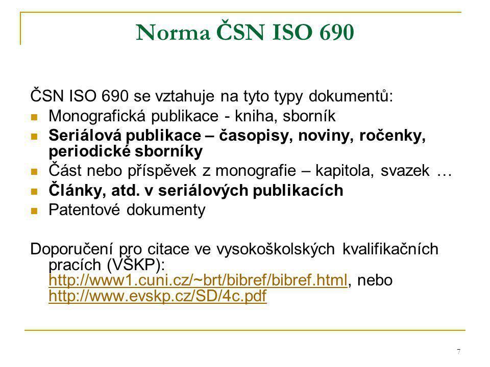 7 Norma ČSN ISO 690 ČSN ISO 690 se vztahuje na tyto typy dokumentů: Monografická publikace - kniha, sborník Seriálová publikace – časopisy, noviny, ročenky, periodické sborníky Část nebo příspěvek z monografie – kapitola, svazek … Články, atd.
