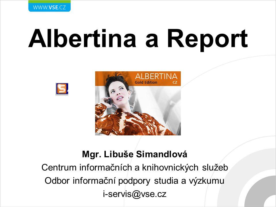 Albertina a Report Mgr. Libuše Simandlová Centrum informačních a knihovnických služeb Odbor informační podpory studia a výzkumu i-servis@vse.cz