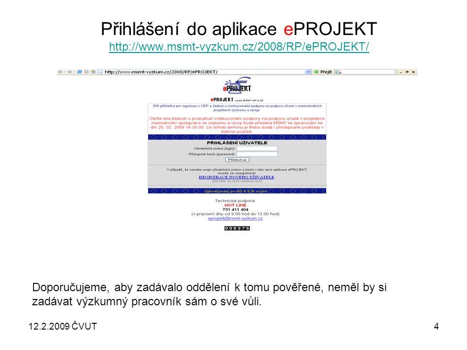 12.2.2009 ČVUT4 Přihlášení do aplikace ePROJEKT http://www.msmt-vyzkum.cz/2008/RP/ePROJEKT/ http://www.msmt-vyzkum.cz/2008/RP/ePROJEKT/ Doporučujeme, aby zadávalo oddělení k tomu pověřené, neměl by si zadávat výzkumný pracovník sám o své vůli.
