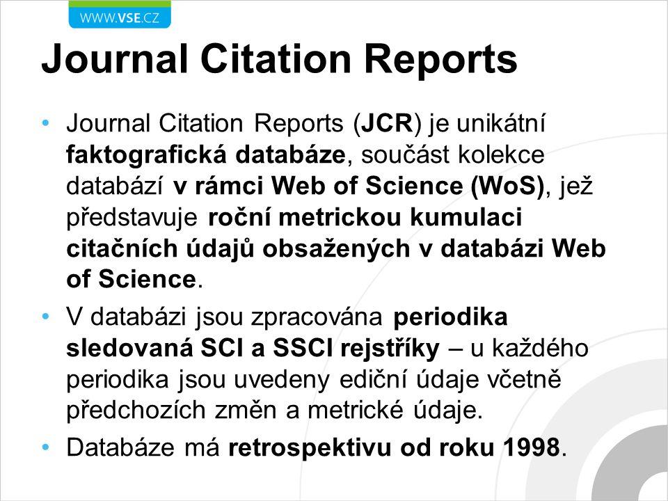 Journal Citation Reports Journal Citation Reports (JCR) je unikátní faktografická databáze, součást kolekce databází v rámci Web of Science (WoS), jež představuje roční metrickou kumulaci citačních údajů obsažených v databázi Web of Science.