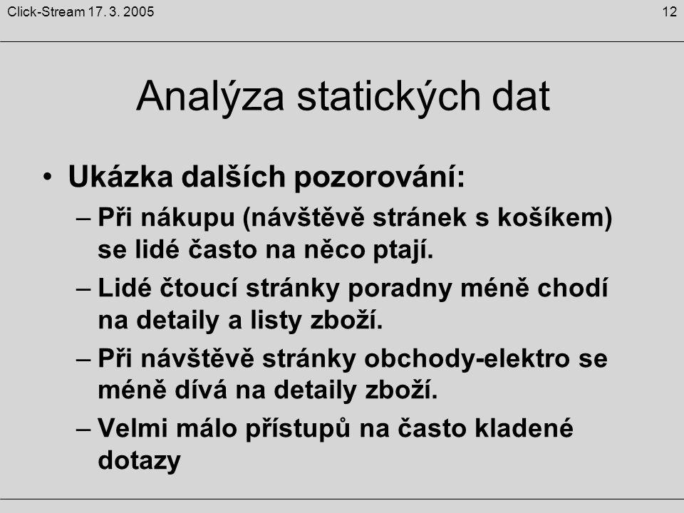 12Click-Stream 17. 3. 2005 Analýza statických dat Ukázka dalších pozorování: –Při nákupu (návštěvě stránek s košíkem) se lidé často na něco ptají. –Li