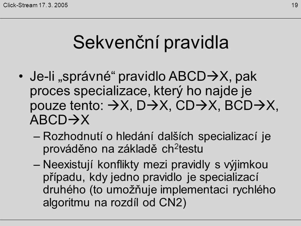 """19Click-Stream 17. 3. 2005 Sekvenční pravidla Je-li """"správné"""" pravidlo ABCD  X, pak proces specializace, který ho najde je pouze tento:  X, D  X, C"""