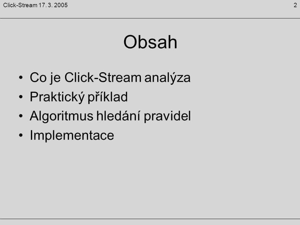 2Click-Stream 17. 3. 2005 Obsah Co je Click-Stream analýza Praktický příklad Algoritmus hledání pravidel Implementace