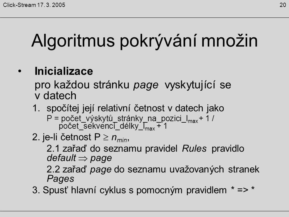 20Click-Stream 17. 3. 2005 Algoritmus pokrývání množin Inicializace pro každou stránku page vyskytující se v datech 1.spočítej její relativní četnost