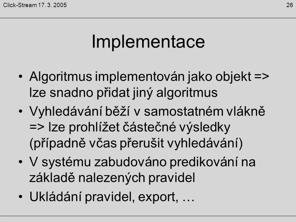 26Click-Stream 17. 3. 2005 Implementace Algoritmus implementován jako objekt => lze snadno přidat jiný algoritmus Vyhledávání běží v samostatném vlákn