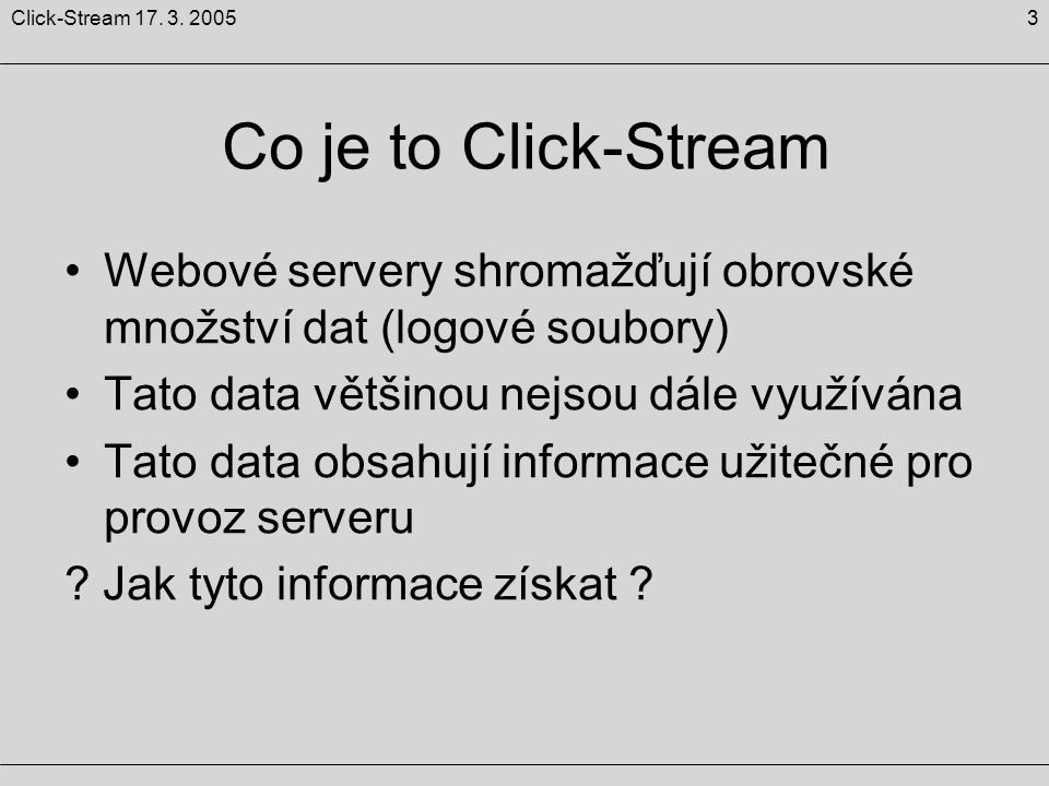 3Click-Stream 17. 3. 2005 Co je to Click-Stream Webové servery shromažďují obrovské množství dat (logové soubory) Tato data většinou nejsou dále využí