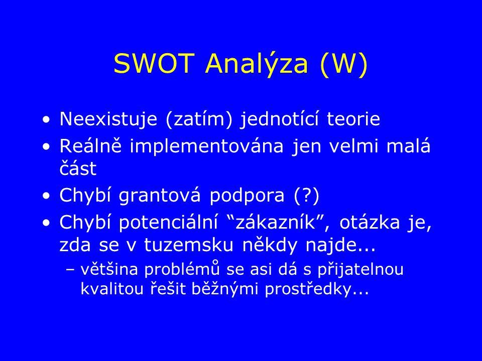 SWOT Analýza (W) Neexistuje (zatím) jednotící teorie Reálně implementována jen velmi malá část Chybí grantová podpora ( ) Chybí potenciální zákazník , otázka je, zda se v tuzemsku někdy najde...