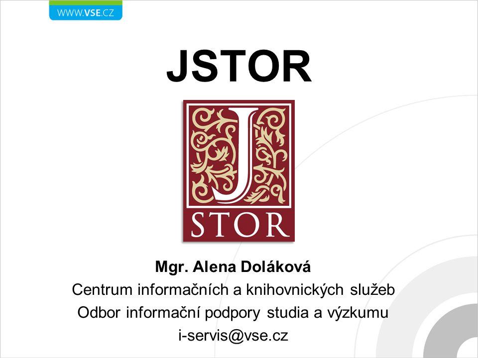 JSTOR Mgr. Alena Doláková Centrum informačních a knihovnických služeb Odbor informační podpory studia a výzkumu i-servis@vse.cz