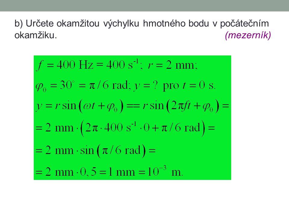 Úloha KVJ-08.1 Hmotný bod kmitá harmonicky s frekvencí 400 Hz a s amplitudou výchylky 2 mm. Počáteční fáze kmitání je 30°. a) Napište rovnici pro číse