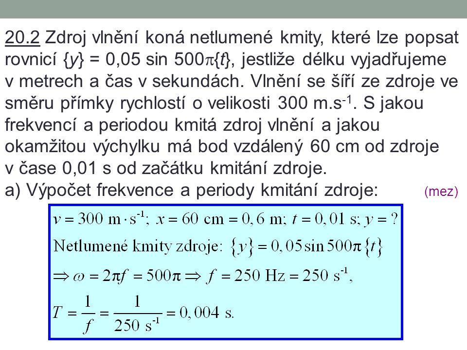 20.2 Zdroj vlnění koná netlumené kmity, které lze popsat rovnicí {y} = 0,05 sin 500  {t}, jestliže délku vyjadřujeme v metrech a čas v sekundách.