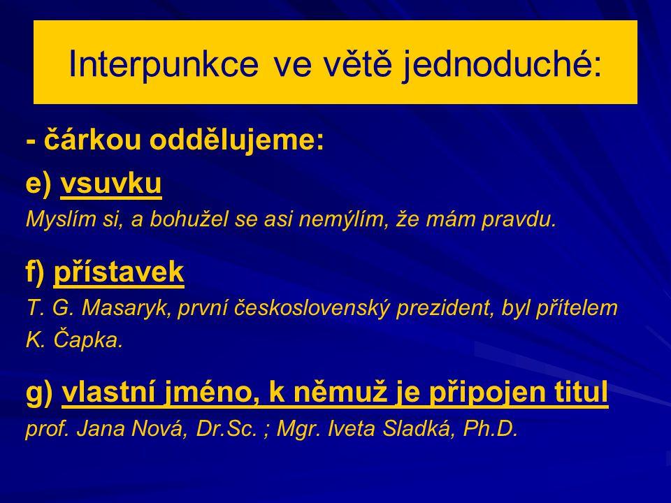Interpunkce ve větě jednoduché: - čárkou oddělujeme: e) vsuvku Myslím si, a bohužel se asi nemýlím, že mám pravdu. f) přístavek T. G. Masaryk, první č