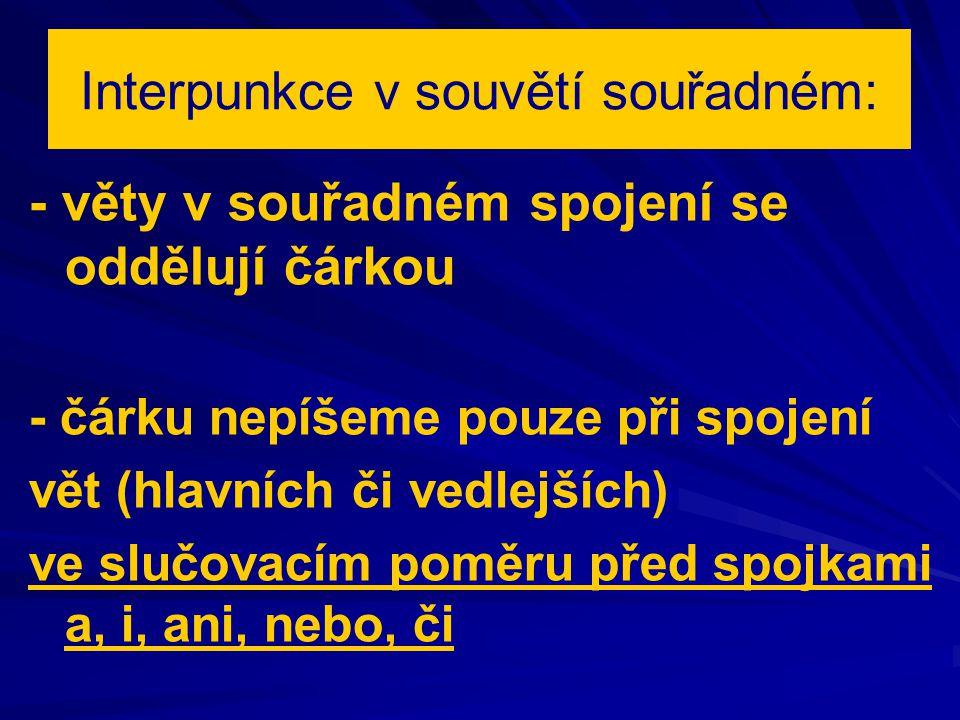 Interpunkce v souvětí souřadném: - věty v souřadném spojení se oddělují čárkou - čárku nepíšeme pouze při spojení vět (hlavních či vedlejších) ve slučovacím poměru před spojkami a, i, ani, nebo, či