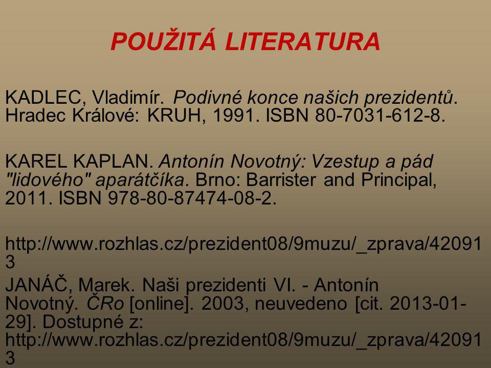 POUŽITÁ LITERATURA KADLEC, Vladimír. Podivné konce našich prezidentů. Hradec Králové: KRUH, 1991. ISBN 80-7031-612-8. KAREL KAPLAN. Antonín Novotný: V