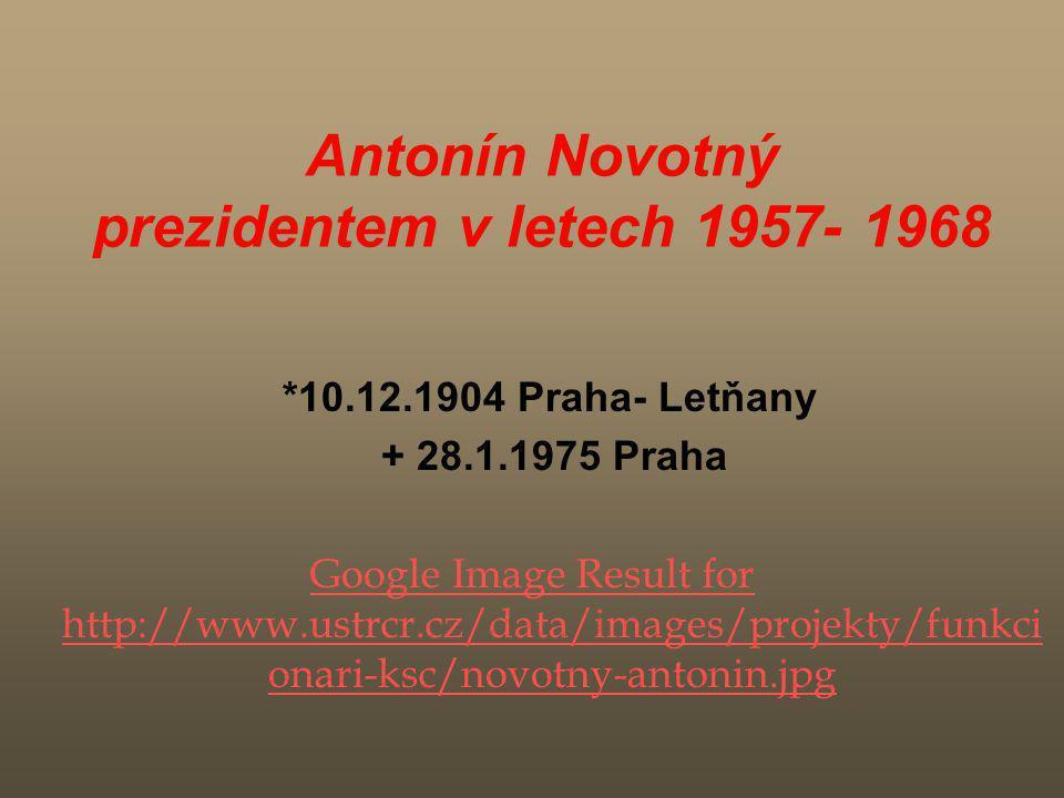 Antonín Novotný prezidentem v letech 1957- 1968 *10.12.1904 Praha- Letňany + 28.1.1975 Praha Google Image Result for http://www.ustrcr.cz/data/images/