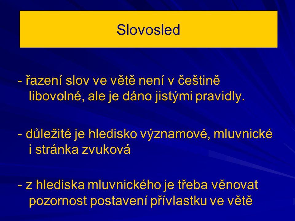 Slovosled - řazení slov ve větě není v češtině libovolné, ale je dáno jistými pravidly. - důležité je hledisko významové, mluvnické i stránka zvuková