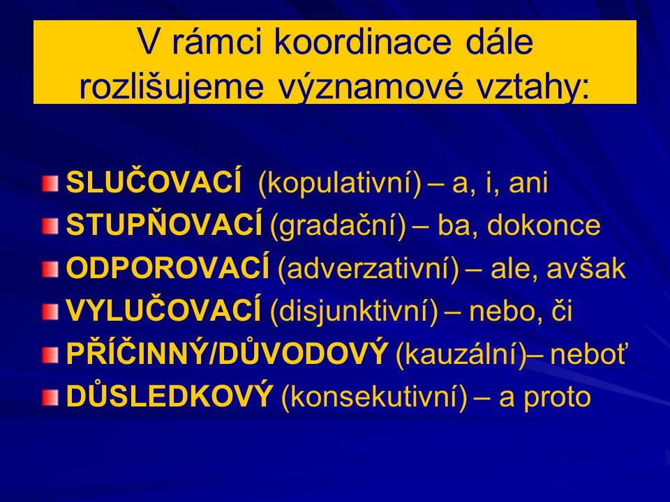 V rámci koordinace dále rozlišujeme významové vztahy: SLUČOVACÍ (kopulativní) – a, i, ani STUPŇOVACÍ (gradační) – ba, dokonce ODPOROVACÍ (adverzativní