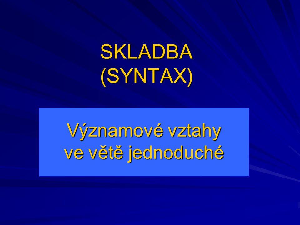 SKLADBA (SYNTAX) Významové vztahy ve větě jednoduché
