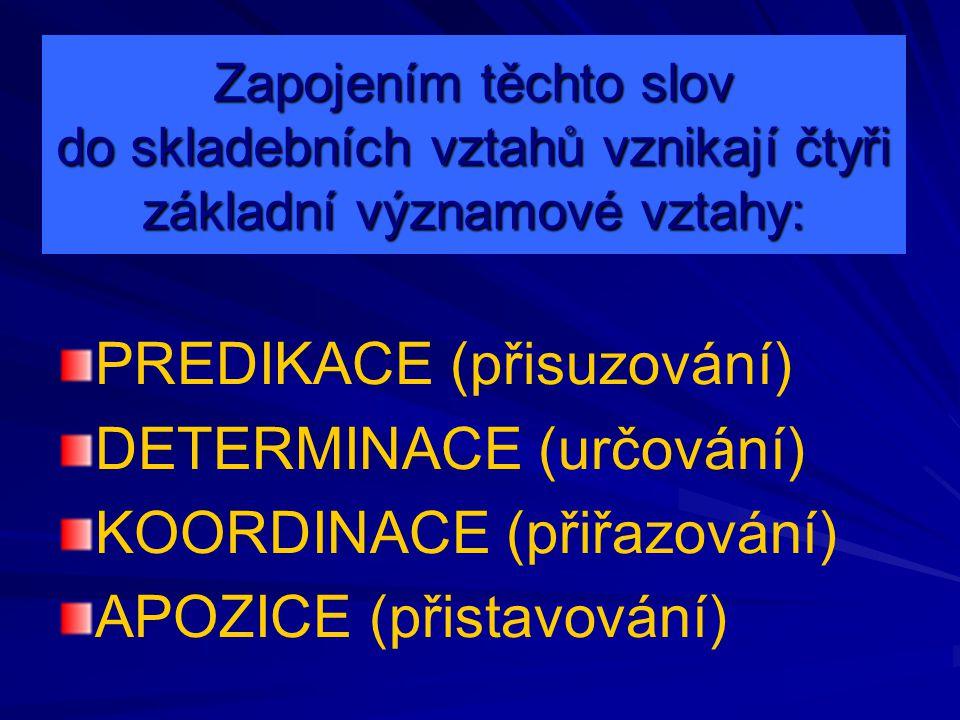 PREDIKACE (přisuzování) je vztah mezi podmětovou a přísudkovou částí věty (mezi členy základní skladební dvojice) vyjadřuje se tvarovou shodou (kongruencí) v osobě a čísle