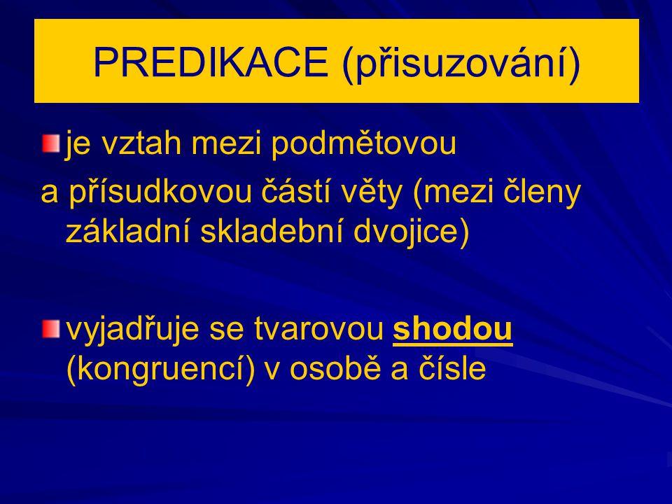PREDIKACE (přisuzování) je vztah mezi podmětovou a přísudkovou částí věty (mezi členy základní skladební dvojice) vyjadřuje se tvarovou shodou (kongru
