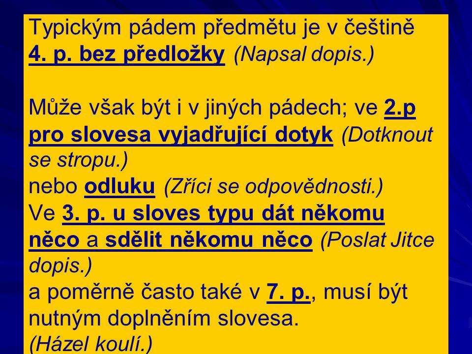 Typickým pádem předmětu je v češtině 4. p. bez předložky (Napsal dopis.) Může však být i v jiných pádech; ve 2.p pro slovesa vyjadřující dotyk (Dotkno