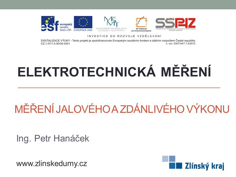 MĚŘENÍ JALOVÉHO A ZDÁNLIVÉHO VÝKONU Ing. Petr Hanáček ELEKTROTECHNICKÁ MĚŘENÍ www.zlinskedumy.cz