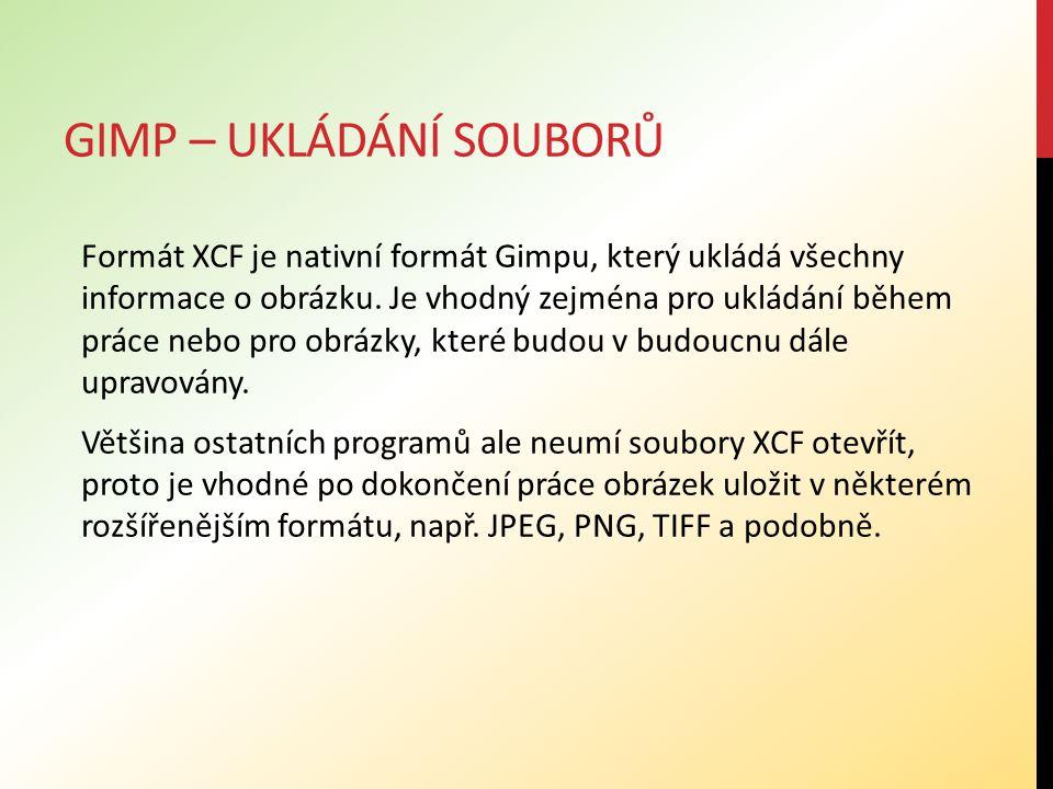 GIMP – UKLÁDÁNÍ SOUBORŮ Formát XCF je nativní formát Gimpu, který ukládá všechny informace o obrázku. Je vhodný zejména pro ukládání během práce nebo