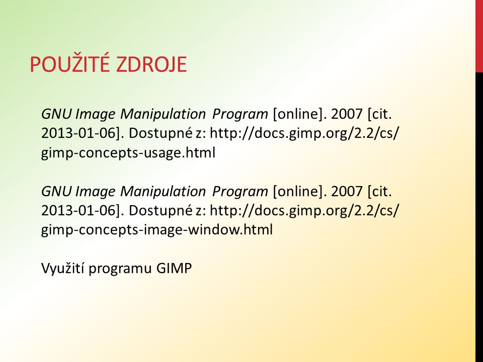 POUŽITÉ ZDROJE GNU Image Manipulation Program [online]. 2007 [cit. 2013-01-06]. Dostupné z: http://docs.gimp.org/2.2/cs/ gimp-concepts-usage.html GNU