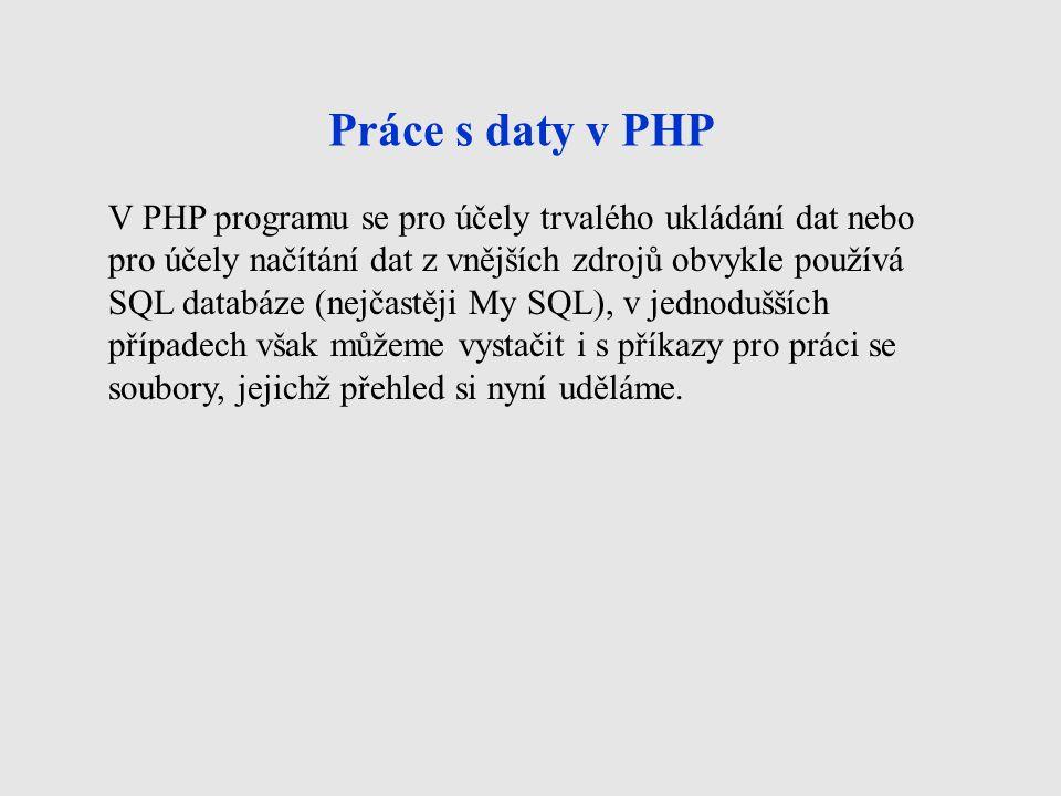 Práce s daty v PHP V PHP programu se pro účely trvalého ukládání dat nebo pro účely načítání dat z vnějších zdrojů obvykle používá SQL databáze (nejčastěji My SQL), v jednodušších případech však můžeme vystačit i s příkazy pro práci se soubory, jejichž přehled si nyní uděláme.