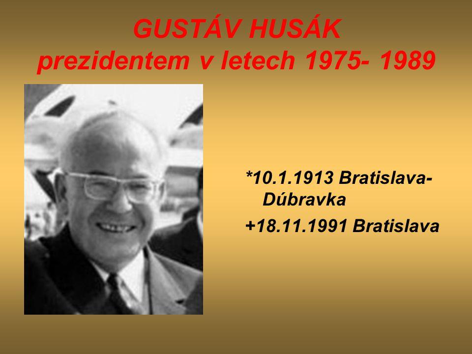 GUSTÁV HUSÁK prezidentem v letech 1975- 1989 *10.1.1913 Bratislava- Dúbravka +18.11.1991 Bratislava