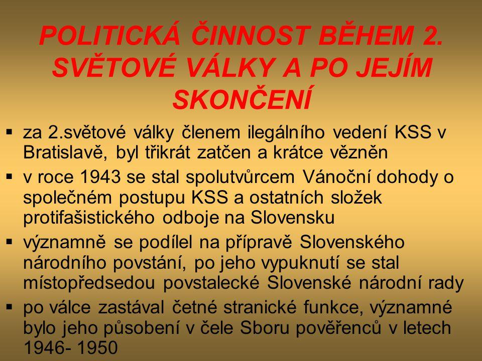 POLITICKÁ ČINNOST BĚHEM 2. SVĚTOVÉ VÁLKY A PO JEJÍM SKONČENÍ  za 2.světové války členem ilegálního vedení KSS v Bratislavě, byl třikrát zatčen a krát