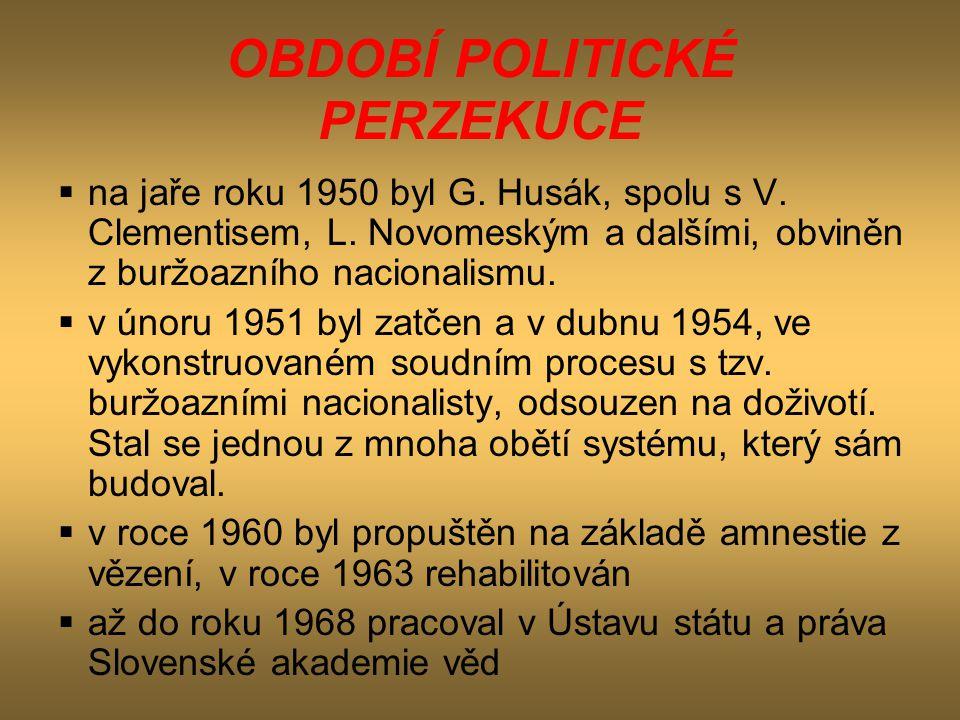 OBDOBÍ POLITICKÉ PERZEKUCE  na jaře roku 1950 byl G. Husák, spolu s V. Clementisem, L. Novomeským a dalšími, obviněn z buržoazního nacionalismu.  v