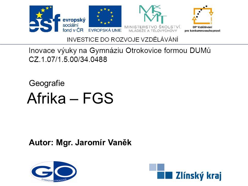 Afrika – FGS Autor: Mgr. Jaromír Vaněk Geografie Inovace výuky na Gymnáziu Otrokovice formou DUMů CZ.1.07/1.5.00/34.0488