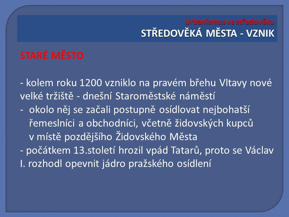 STARÉ MĚSTO - kolem roku 1200 vzniklo na pravém břehu Vltavy nové velké tržiště - dnešní Staroměstské náměstí -okolo něj se začali postupně osídlovat