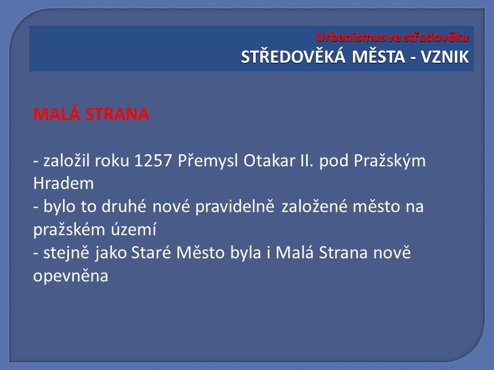 MALÁ STRANA - založil roku 1257 Přemysl Otakar II. pod Pražským Hradem - bylo to druhé nové pravidelně založené město na pražském území - stejně jako