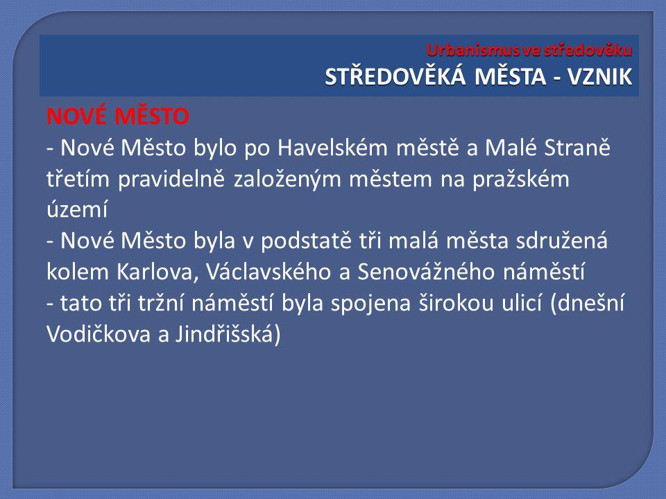 NOVÉ MĚSTO - Nové Město bylo po Havelském městě a Malé Straně třetím pravidelně založeným městem na pražském území - Nové Město byla v podstatě tři ma