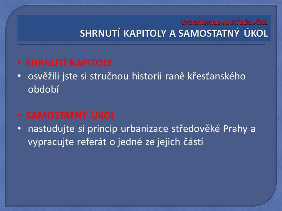 SHRNUTÍ KAPITOLY osvěžili jste si stručnou historii raně křesťanského období SAMOSTATNÝ ÚKOL nastudujte si princip urbanizace středověké Prahy a vypra