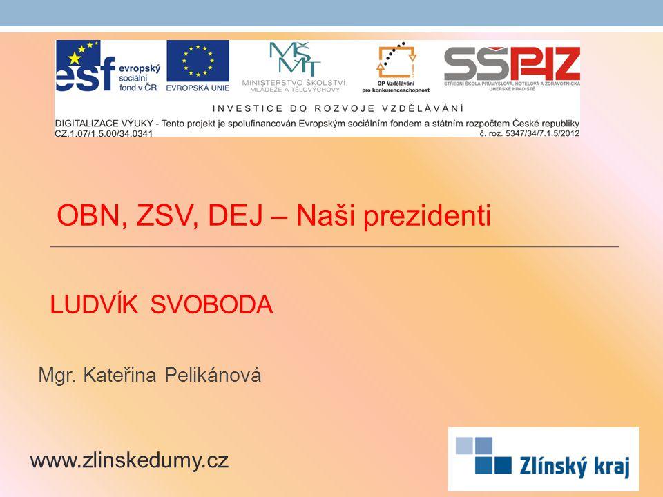 LUDVÍK SVOBODA Mgr. Kateřina Pelikánová www.zlinskedumy.cz OBN, ZSV, DEJ – Naši prezidenti