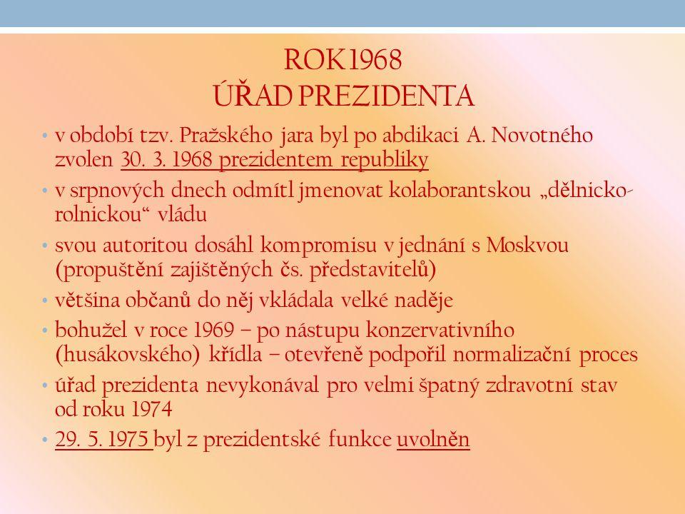 ROK 1968 Ú Ř AD PREZIDENTA v období tzv. Pražského jara byl po abdikaci A. Novotného zvolen 30. 3. 1968 prezidentem republiky v srpnových dnech odmítl