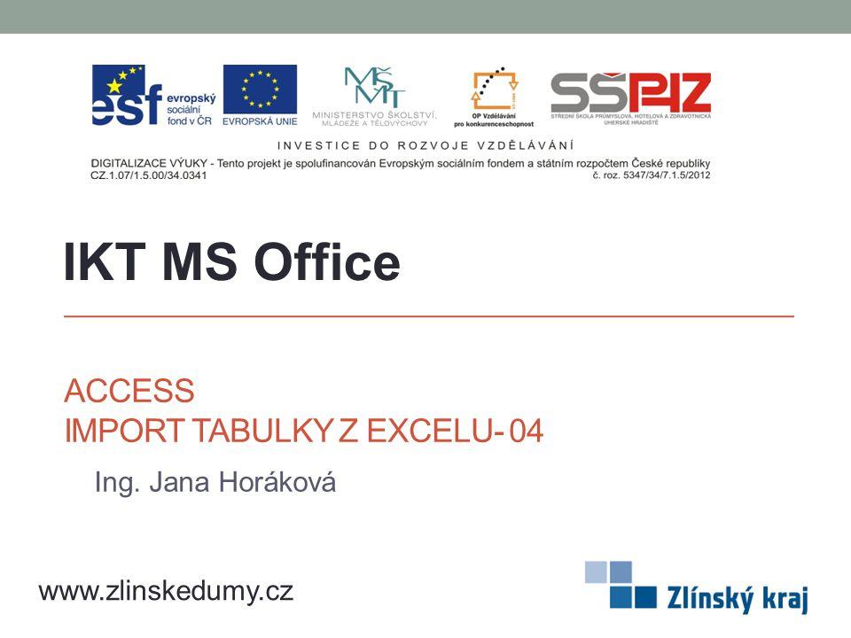 ACCESS IMPORT TABULKY Z EXCELU- 04 Ing. Jana Horáková IKT MS Office www.zlinskedumy.cz