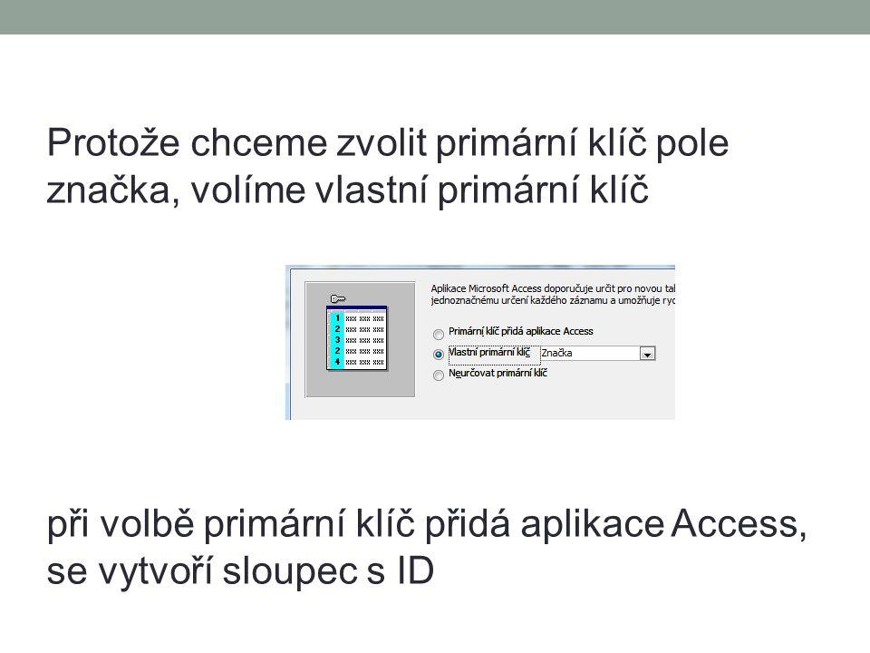 Protože chceme zvolit primární klíč pole značka, volíme vlastní primární klíč při volbě primární klíč přidá aplikace Access, se vytvoří sloupec s ID