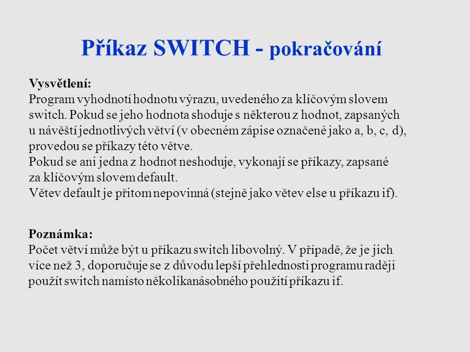 Příkaz SWITCH - pokračování Vysvětlení: Program vyhodnotí hodnotu výrazu, uvedeného za klíčovým slovem switch. Pokud se jeho hodnota shoduje s některo